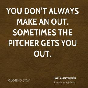 You don't always make an out. Sometimes the pitcher gets you out.