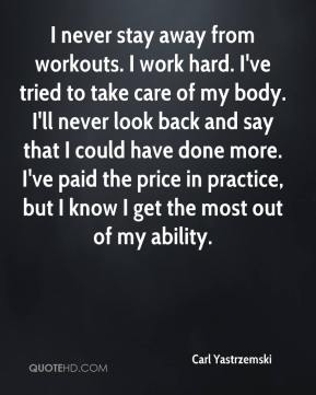 I never stay away from workouts. I work hard. I've tried to take care of my body. I'll never look back and say that I could have done more. I've paid the price in practice, but I know I get the most out of my ability.
