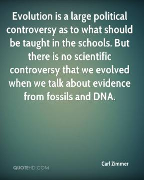 Carl Zimmer - Evolution is a large political controversy as to what should be taught in the schools. But there is no scientific controversy that we evolved when we talk about evidence from fossils and DNA.