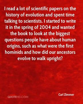 Carl Zimmer - I read a lot of scientific papers on the history of evolution and spent time talking to scientists. I started to write it in the spring of 2004 and wanted the book to look at the biggest questions people have about human origins, such as what were the first hominids and how did our ancestors evolve to walk upright?