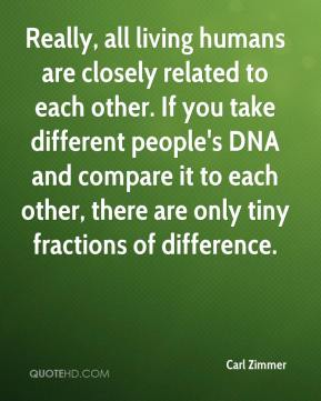 Carl Zimmer - Really, all living humans are closely related to each other. If you take different people's DNA and compare it to each other, there are only tiny fractions of difference.