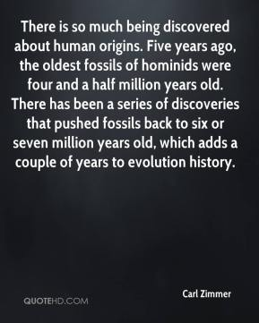 There is so much being discovered about human origins. Five years ago, the oldest fossils of hominids were four and a half million years old. There has been a series of discoveries that pushed fossils back to six or seven million years old, which adds a couple of years to evolution history.