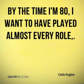 Carla Gugino - By the time I'm 80, I want to have played almost every role, ... For me, I always gravitate toward the opposite of what I've done. ... That comes from the inner desire to do more.