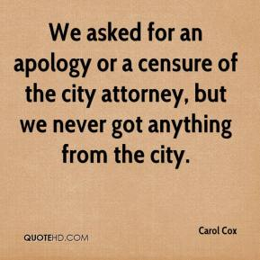 Carol Cox - We asked for an apology or a censure of the city attorney, but we never got anything from the city.