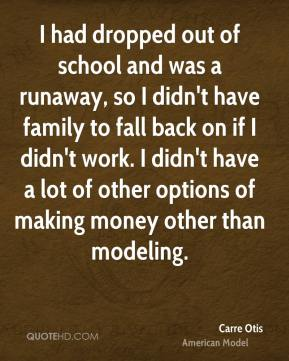Carre Otis - I had dropped out of school and was a runaway, so I didn't have family to fall back on if I didn't work. I didn't have a lot of other options of making money other than modeling.