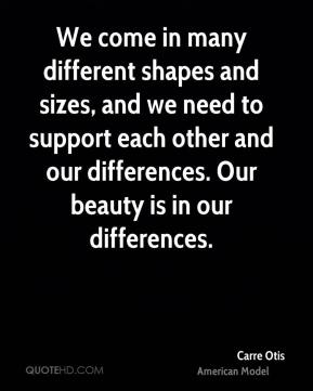 Carre Otis - We come in many different shapes and sizes, and we need to support each other and our differences. Our beauty is in our differences.
