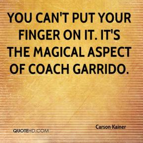 Carson Kainer - You can't put your finger on it. It's the magical aspect of Coach Garrido.