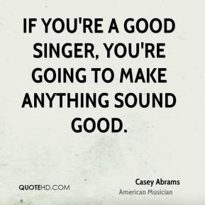 Casey Abrams - If you're a good singer, you're going to make anything sound good.