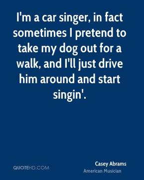Casey Abrams - I'm a car singer, in fact sometimes I pretend to take my dog out for a walk, and I'll just drive him around and start singin'.