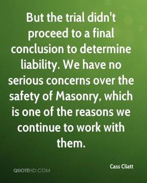 But the trial didn't proceed to a final conclusion to determine liability. We have no serious concerns over the safety of Masonry, which is one of the reasons we continue to work with them.