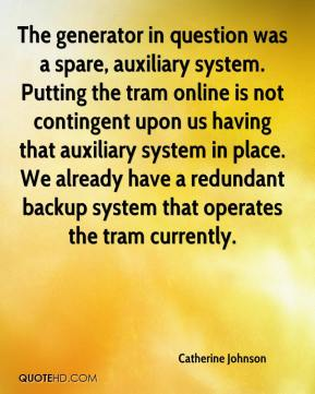 Catherine Johnson - The generator in question was a spare, auxiliary system. Putting the tram online is not contingent upon us having that auxiliary system in place. We already have a redundant backup system that operates the tram currently.
