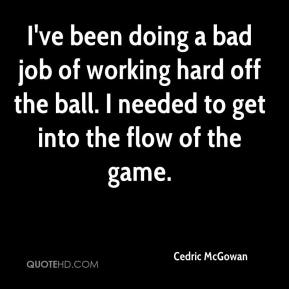 Cedric McGowan - I've been doing a bad job of working hard off the ball. I needed to get into the flow of the game.