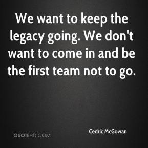 Cedric McGowan - We want to keep the legacy going. We don't want to come in and be the first team not to go.