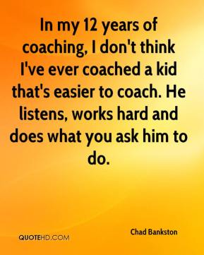 Chad Bankston - In my 12 years of coaching, I don't think I've ever coached a kid that's easier to coach. He listens, works hard and does what you ask him to do.