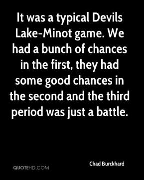 Chad Burckhard - It was a typical Devils Lake-Minot game. We had a bunch of chances in the first, they had some good chances in the second and the third period was just a battle.