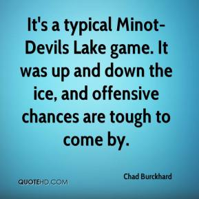 Chad Burckhard - It's a typical Minot-Devils Lake game. It was up and down the ice, and offensive chances are tough to come by.