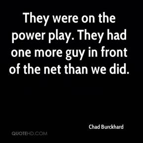 Chad Burckhard - They were on the power play. They had one more guy in front of the net than we did.
