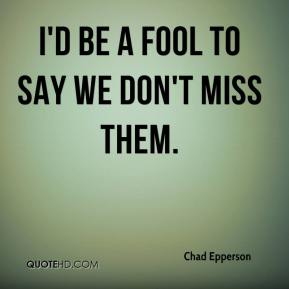 Chad Epperson - I'd be a fool to say we don't miss them.