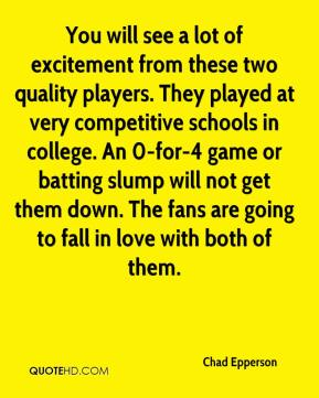 Chad Epperson - You will see a lot of excitement from these two quality players. They played at very competitive schools in college. An 0-for-4 game or batting slump will not get them down. The fans are going to fall in love with both of them.