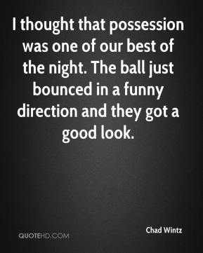 Chad Wintz - I thought that possession was one of our best of the night. The ball just bounced in a funny direction and they got a good look.