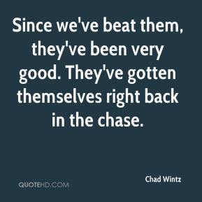 Chad Wintz - Since we've beat them, they've been very good. They've gotten themselves right back in the chase.