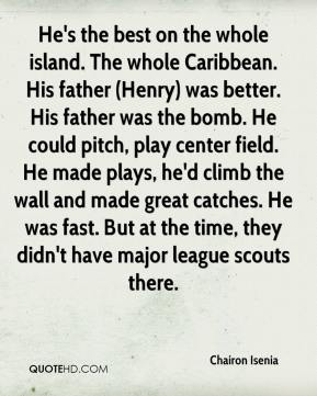 Chairon Isenia - He's the best on the whole island. The whole Caribbean. His father (Henry) was better. His father was the bomb. He could pitch, play center field. He made plays, he'd climb the wall and made great catches. He was fast. But at the time, they didn't have major league scouts there.