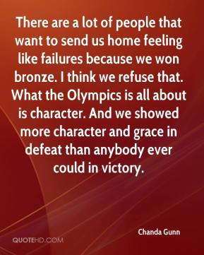 Chanda Gunn - There are a lot of people that want to send us home feeling like failures because we won bronze. I think we refuse that. What the Olympics is all about is character. And we showed more character and grace in defeat than anybody ever could in victory.