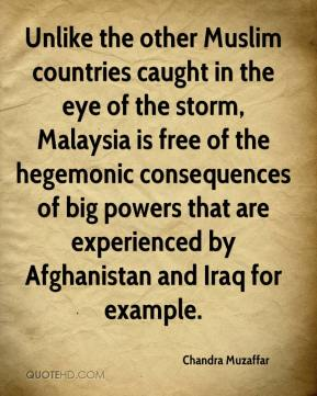 Unlike the other Muslim countries caught in the eye of the storm, Malaysia is free of the hegemonic consequences of big powers that are experienced by Afghanistan and Iraq for example.