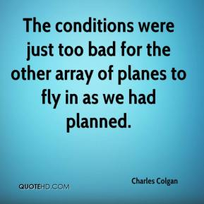Charles Colgan - The conditions were just too bad for the other array of planes to fly in as we had planned.