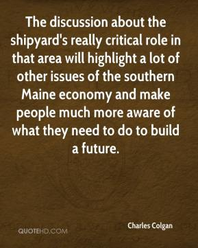 Charles Colgan - The discussion about the shipyard's really critical role in that area will highlight a lot of other issues of the southern Maine economy and make people much more aware of what they need to do to build a future.