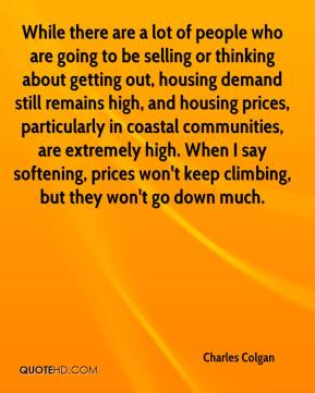 While there are a lot of people who are going to be selling or thinking about getting out, housing demand still remains high, and housing prices, particularly in coastal communities, are extremely high. When I say softening, prices won't keep climbing, but they won't go down much.