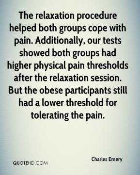 Charles Emery - The relaxation procedure helped both groups cope with pain. Additionally, our tests showed both groups had higher physical pain thresholds after the relaxation session. But the obese participants still had a lower threshold for tolerating the pain.
