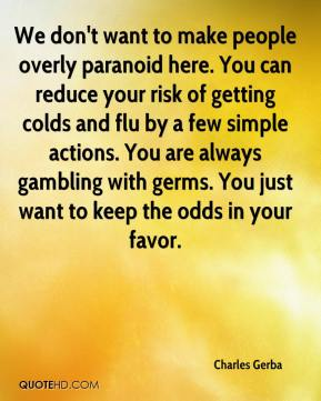 We don't want to make people overly paranoid here. You can reduce your risk of getting colds and flu by a few simple actions. You are always gambling with germs. You just want to keep the odds in your favor.