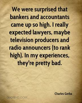 Charles Gerba - We were surprised that bankers and accountants came up so high. I really expected lawyers, maybe television producers and radio announcers (to rank high). In my experiences, they're pretty bad.