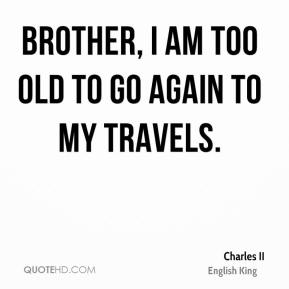 Charles II - Brother, I am too old to go again to my travels.