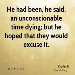 Charles II - He had been, he said, an unconscionable time dying; but he hoped that they would excuse it.