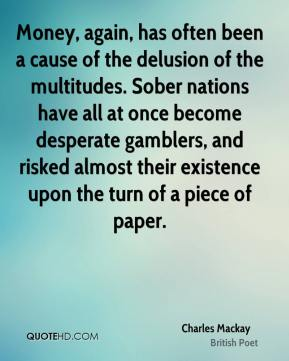 Money, again, has often been a cause of the delusion of the multitudes. Sober nations have all at once become desperate gamblers, and risked almost their existence upon the turn of a piece of paper.