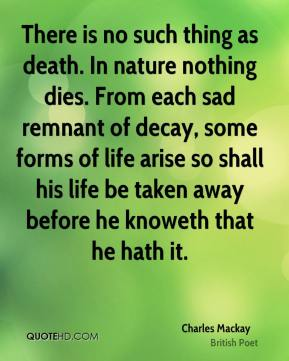 Charles Mackay - There is no such thing as death. In nature nothing dies. From each sad remnant of decay, some forms of life arise so shall his life be taken away before he knoweth that he hath it.