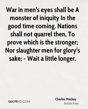 War in men's eyes shall be A monster of iniquity In the good time coming. Nations shall not quarrel then, To prove which is the stronger; Nor slaughter men for glory's sake; - Wait a little longer.