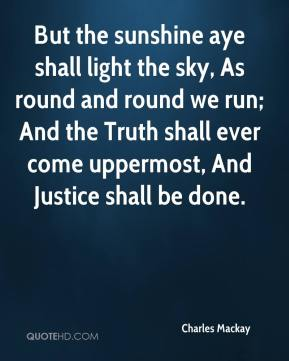 Charles Mackay - But the sunshine aye shall light the sky, As round and round we run; And the Truth shall ever come uppermost, And Justice shall be done.