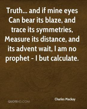 Charles Mackay - Truth... and if mine eyes Can bear its blaze, and trace its symmetries, Measure its distance, and its advent wait, I am no prophet - I but calculate.
