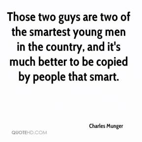 Those two guys are two of the smartest young men in the country, and it's much better to be copied by people that smart.
