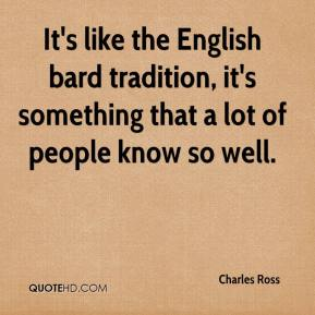 Charles Ross - It's like the English bard tradition, it's something that a lot of people know so well.