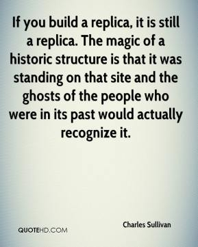 Charles Sullivan - If you build a replica, it is still a replica. The magic of a historic structure is that it was standing on that site and the ghosts of the people who were in its past would actually recognize it.