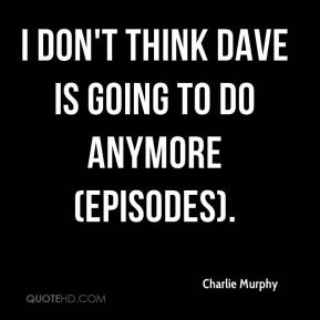 Charlie Murphy - I don't think Dave is going to do anymore (episodes).