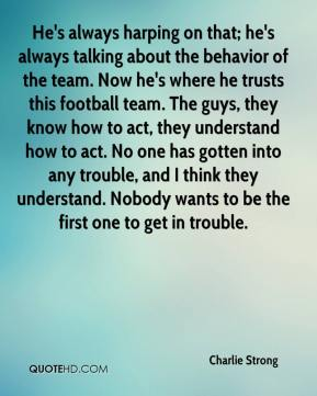 Charlie Strong - He's always harping on that; he's always talking about the behavior of the team. Now he's where he trusts this football team. The guys, they know how to act, they understand how to act. No one has gotten into any trouble, and I think they understand. Nobody wants to be the first one to get in trouble.