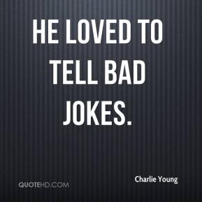 He loved to tell bad jokes.