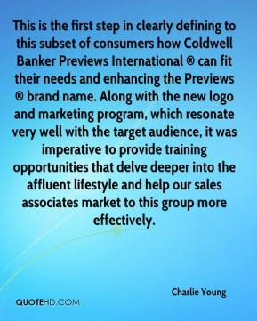 Charlie Young - This is the first step in clearly defining to this subset of consumers how Coldwell Banker Previews International ® can fit their needs and enhancing the Previews ® brand name. Along with the new logo and marketing program, which resonate very well with the target audience, it was imperative to provide training opportunities that delve deeper into the affluent lifestyle and help our sales associates market to this group more effectively.