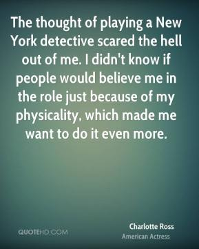 The thought of playing a New York detective scared the hell out of me. I didn't know if people would believe me in the role just because of my physicality, which made me want to do it even more.