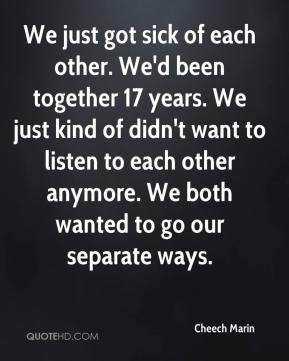 We just got sick of each other. We'd been together 17 years. We just kind of didn't want to listen to each other anymore. We both wanted to go our separate ways.